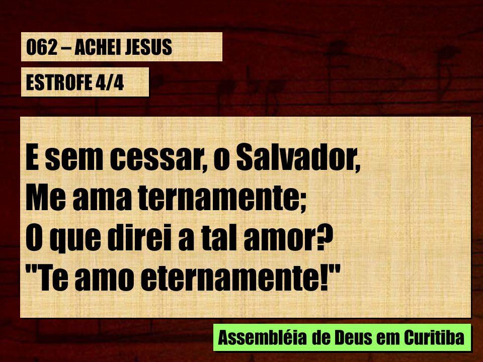 ESTROFE 4/4 E sem cessar, o Salvador, Me ama ternamente; O que direi a tal amor?