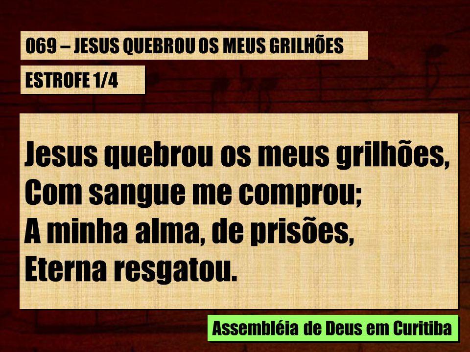 ESTROFE 1/4 Jesus quebrou os meus grilhões, Com sangue me comprou; A minha alma, de prisões, Eterna resgatou. Jesus quebrou os meus grilhões, Com sang