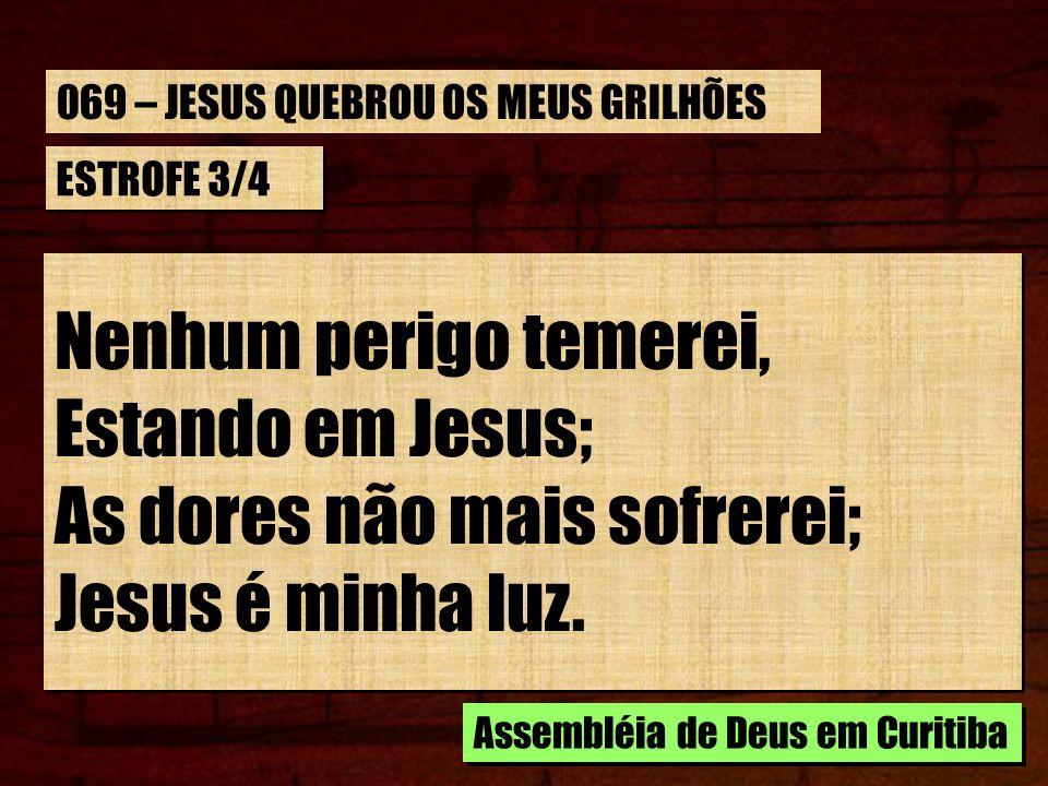 ESTROFE 3/4 Nenhum perigo temerei, Estando em Jesus; As dores não mais sofrerei; Jesus é minha luz. Nenhum perigo temerei, Estando em Jesus; As dores