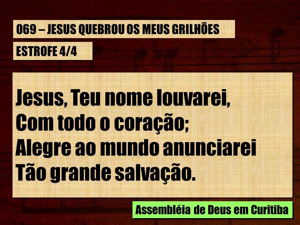 ESTROFE 4/4 Jesus, Teu nome louvarei, Com todo o coração; Alegre ao mundo anunciarei Tão grande salvação. Jesus, Teu nome louvarei, Com todo o coração