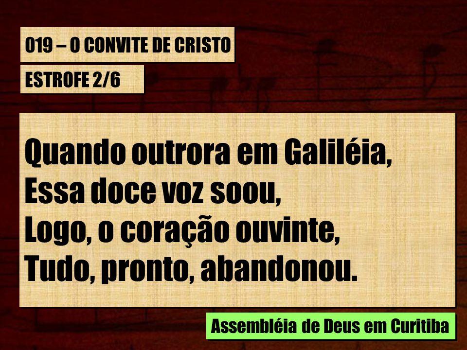 019 – O CONVITE DE CRISTO ESTROFE 2/6 Quando outrora em Galiléia, Essa doce voz soou, Logo, o coração ouvinte, Tudo, pronto, abandonou. Quando outrora