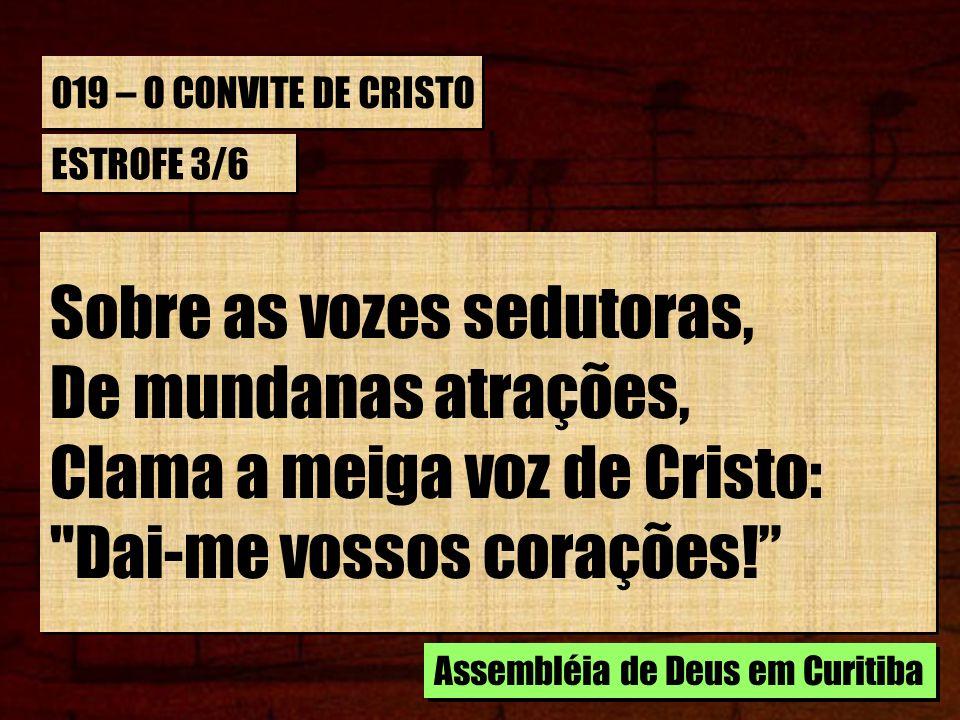 019 – O CONVITE DE CRISTO ESTROFE 3/6 Sobre as vozes sedutoras, De mundanas atrações, Clama a meiga voz de Cristo: