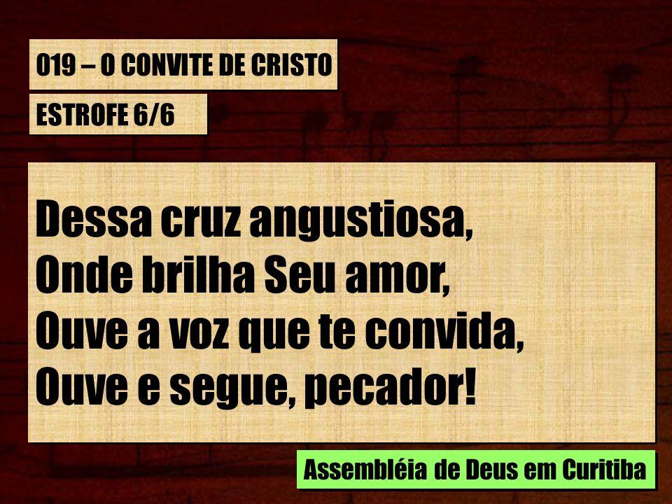 019 – O CONVITE DE CRISTO ESTROFE 6/6 Dessa cruz angustiosa, Onde brilha Seu amor, Ouve a voz que te convida, Ouve e segue, pecador! Dessa cruz angust