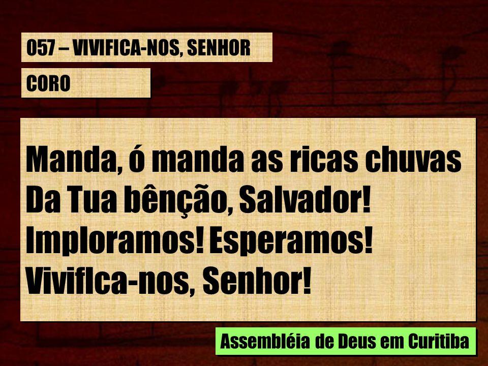 CORO Manda, ó manda as ricas chuvas Da Tua bênção, Salvador! Imploramos! Esperamos! Viviflca-nos, Senhor! Manda, ó manda as ricas chuvas Da Tua bênção
