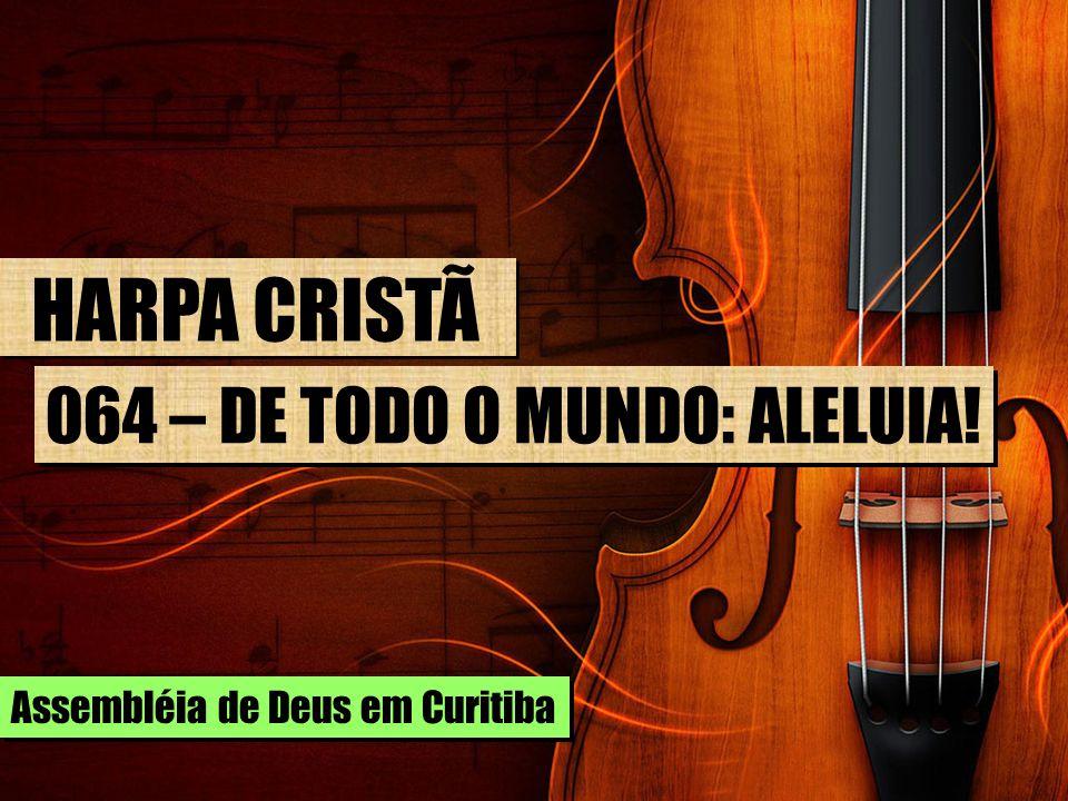 HARPA CRISTÃ 064 – DE TODO O MUNDO: ALELUIA! Assembléia de Deus em Curitiba
