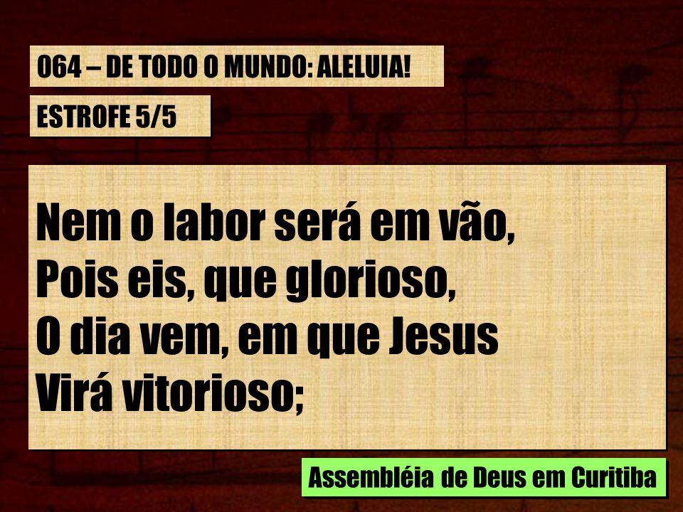 ESTROFE 5/5 Nem o labor será em vão, Pois eis, que glorioso, O dia vem, em que Jesus Virá vitorioso; Nem o labor será em vão, Pois eis, que glorioso,