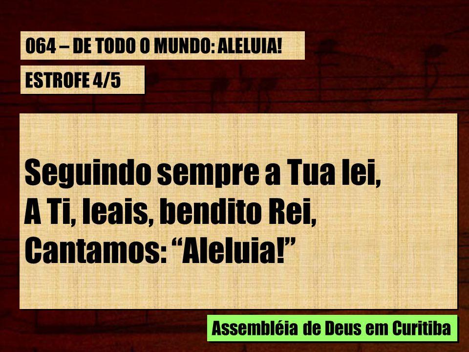 ESTROFE 4/5 Seguindo sempre a Tua lei, A Ti, leais, bendito Rei, Cantamos: Aleluia! Seguindo sempre a Tua lei, A Ti, leais, bendito Rei, Cantamos: Ale