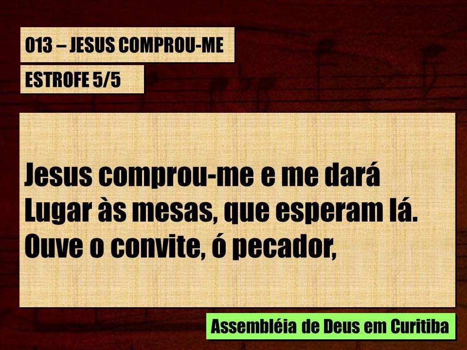 013 – JESUS COMPROU-ME ESTROFE 5/5 Jesus comprou-me e me dará Lugar às mesas, que esperam lá. Ouve o convite, ó pecador, Jesus comprou-me e me dará Lu