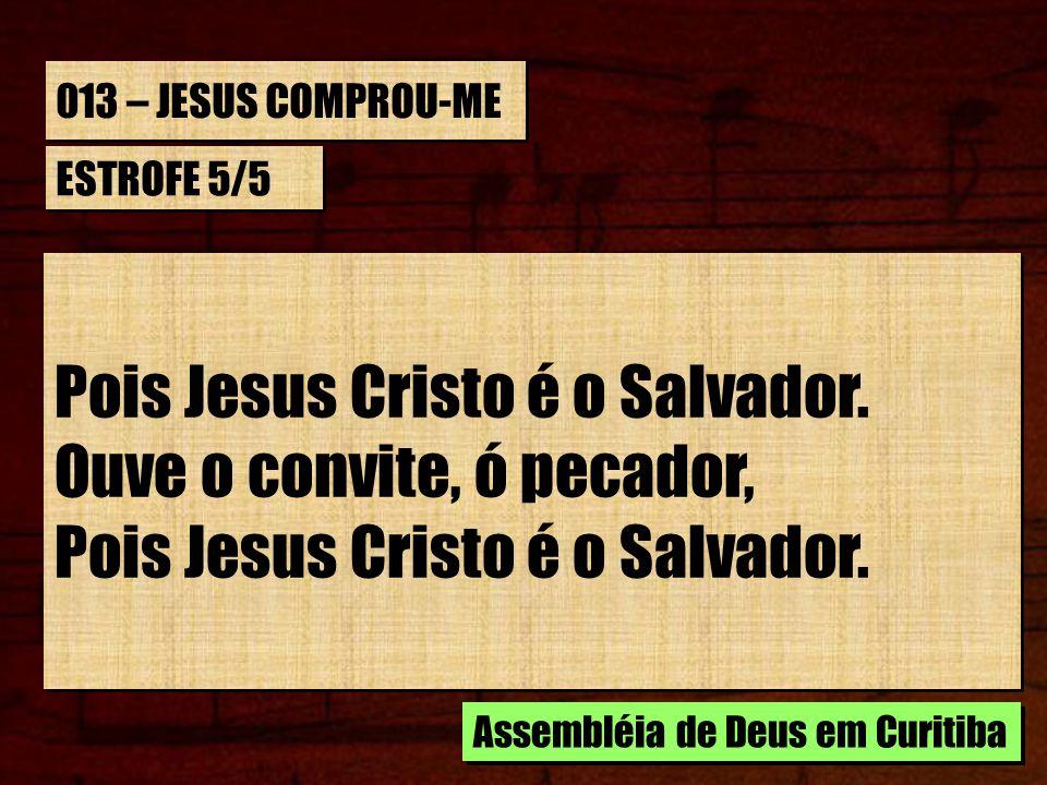 013 – JESUS COMPROU-ME ESTROFE 5/5 Pois Jesus Cristo é o Salvador. Ouve o convite, ó pecador, Pois Jesus Cristo é o Salvador. Ouve o convite, ó pecado