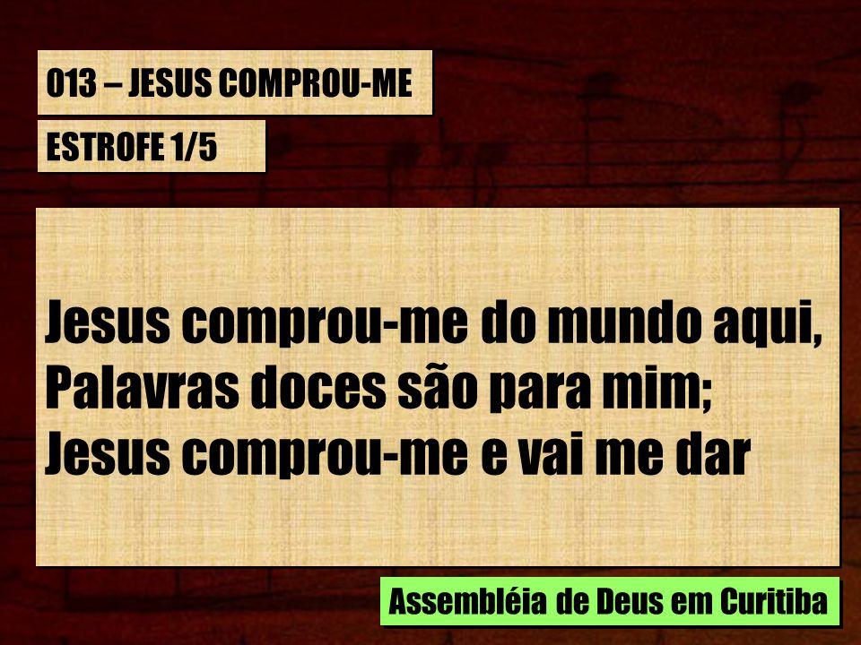 013 – JESUS COMPROU-ME ESTROFE 1/5 Jesus comprou-me do mundo aqui, Palavras doces são para mim; Jesus comprou-me e vai me dar Jesus comprou-me do mund