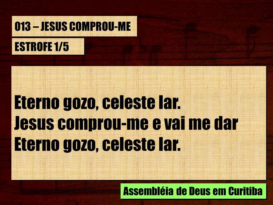 013 – JESUS COMPROU-ME ESTROFE 1/5 Eterno gozo, celeste lar. Jesus comprou-me e vai me dar Eterno gozo, celeste lar. Jesus comprou-me e vai me dar Ete