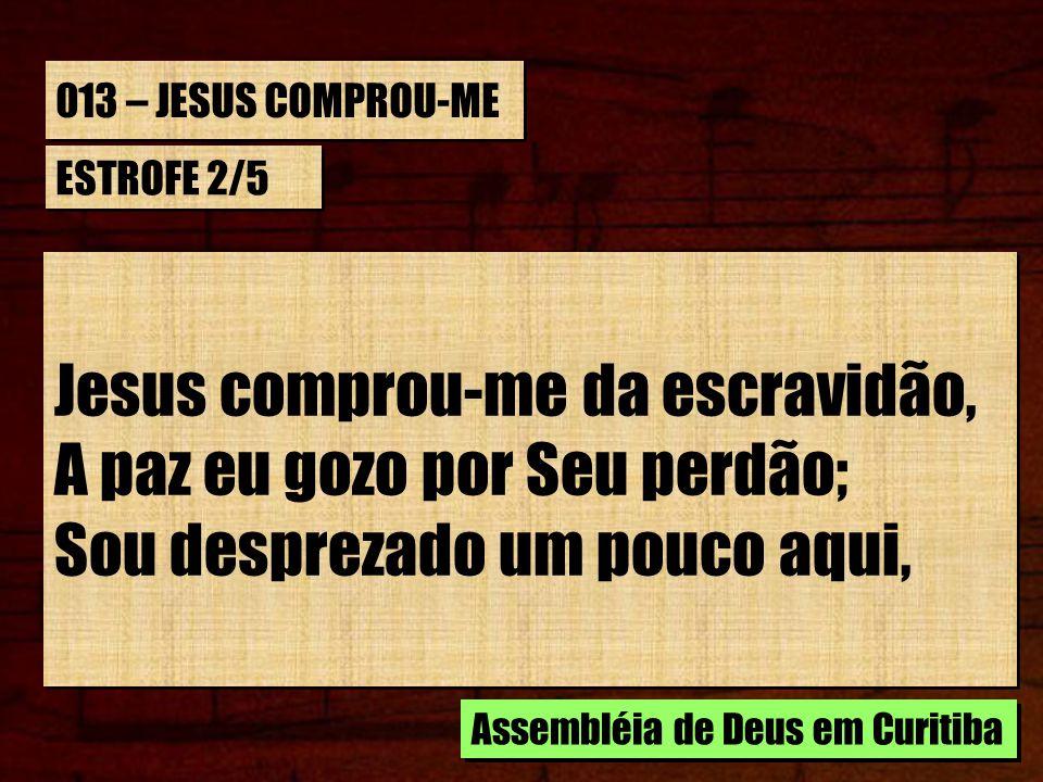 013 – JESUS COMPROU-ME ESTROFE 2/5 Jesus comprou-me da escravidão, A paz eu gozo por Seu perdão; Sou desprezado um pouco aqui, Jesus comprou-me da esc