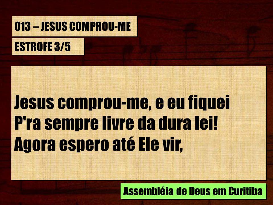 013 – JESUS COMPROU-ME ESTROFE 3/5 Jesus comprou-me, e eu fiquei P'ra sempre livre da dura lei! Agora espero até Ele vir, Jesus comprou-me, e eu fique