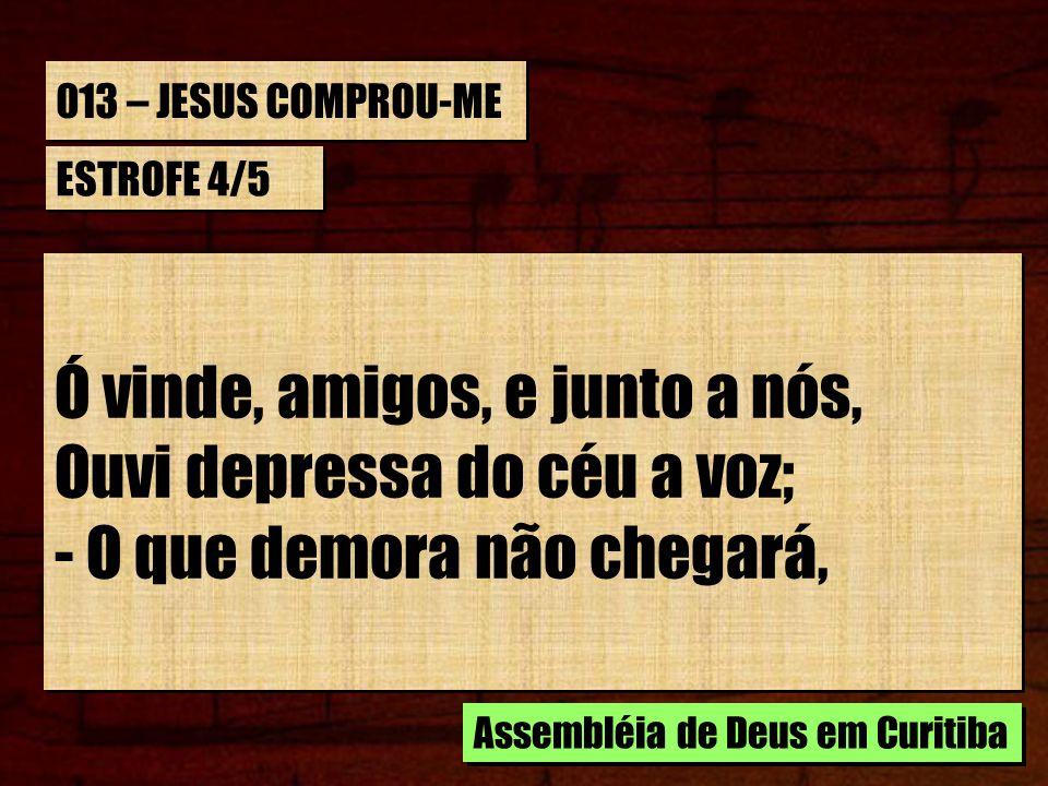 013 – JESUS COMPROU-ME ESTROFE 4/5 Ó vinde, amigos, e junto a nós, Ouvi depressa do céu a voz; - O que demora não chegará, Ó vinde, amigos, e junto a