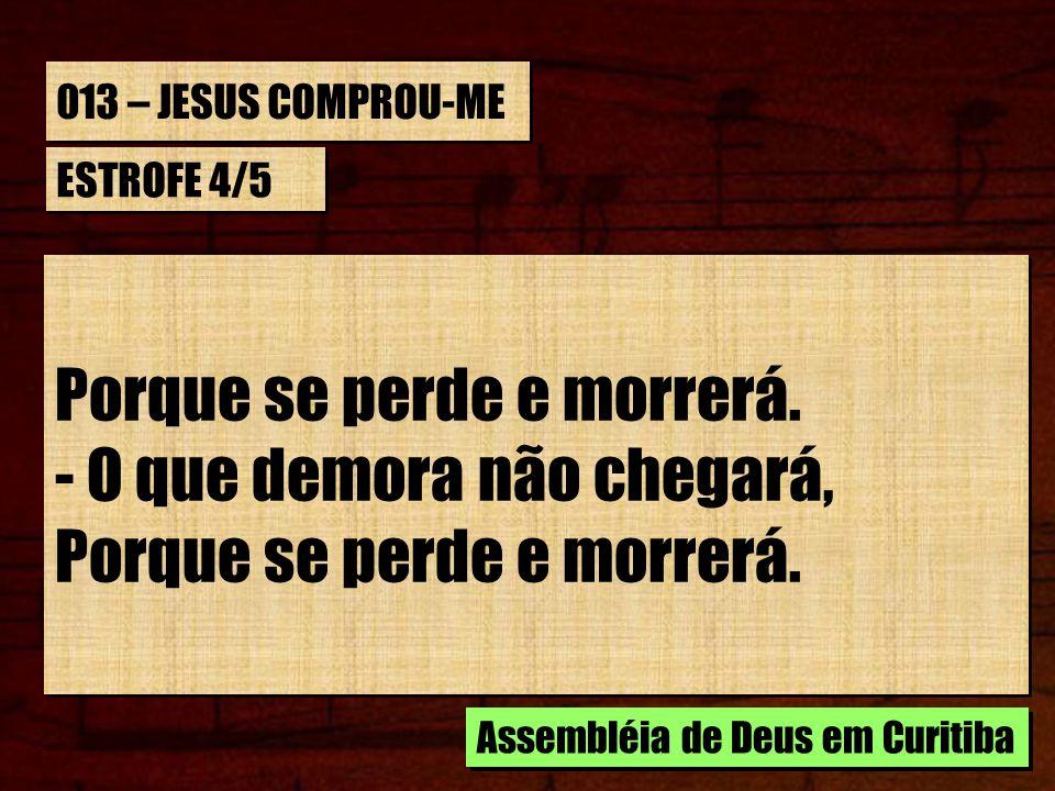013 – JESUS COMPROU-ME ESTROFE 4/5 Porque se perde e morrerá. - O que demora não chegará, Porque se perde e morrerá. - O que demora não chegará, Porqu