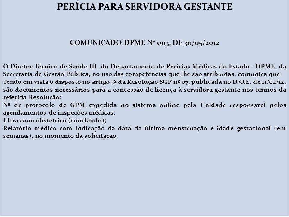 PERÍCIA PARA SERVIDORA GESTANTE COMUNICADO DPME Nº 003, DE 30/05/2012 O Diretor Técnico de Saúde III, do Departamento de Perícias Médicas do Estado -