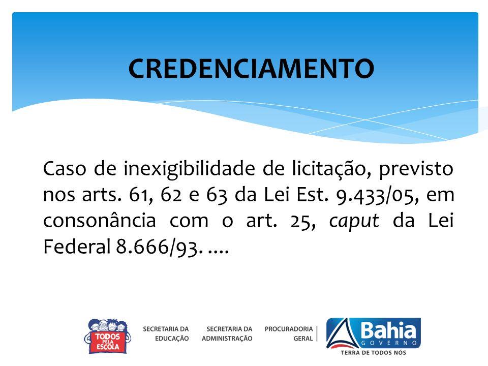 CREDENCIAMENTO Caso de inexigibilidade de licitação, previsto nos arts. 61, 62 e 63 da Lei Est. 9.433/05, em consonância com o art. 25, caput da Lei F
