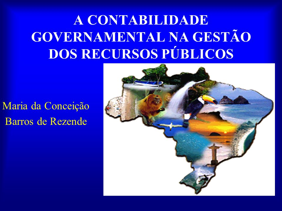 A CONTABILIDADE GOVERNAMENTAL NA GESTÃO DOS RECURSOS PÚBLICOS Maria da Conceição Barros de Rezende