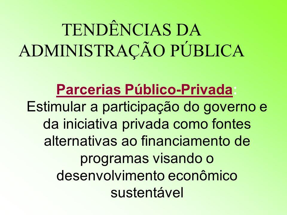 TENDÊNCIAS DA ADMINISTRAÇÃO PÚBLICA Parcerias Público-Privada: Estimular a participação do governo e da iniciativa privada como fontes alternativas ao financiamento de programas visando o desenvolvimento econômico sustentável