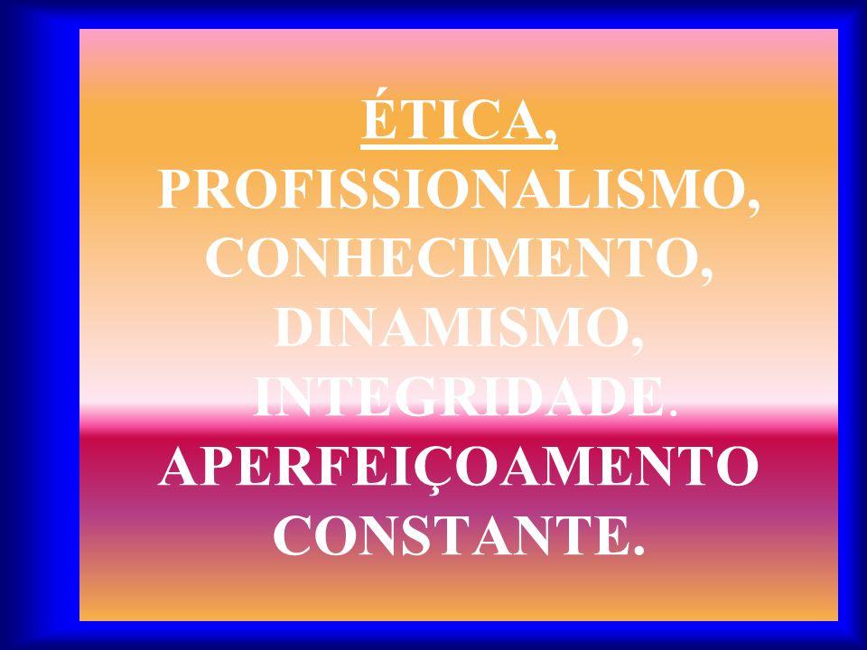 ÉTICA, PROFISSIONALISMO, CONHECIMENTO, DINAMISMO, INTEGRIDADE. APERFEIÇOAMENTO CONSTANTE.