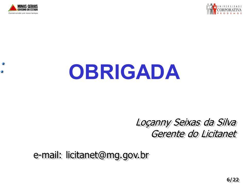 6/22 OBRIGADA Loçanny Seixas da Silva Gerente do Licitanet Loçanny Seixas da Silva Gerente do Licitanet e-mail: licitanet@mg.gov.br