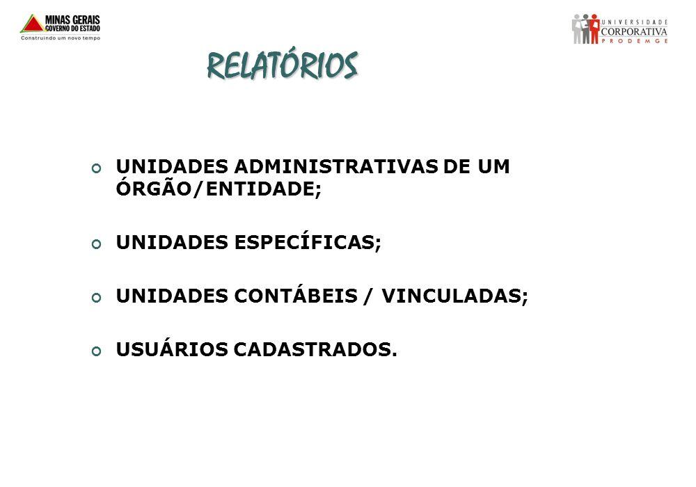 RELATÓRIOS UNIDADES ADMINISTRATIVAS DE UM ÓRGÃO/ENTIDADE; UNIDADES ESPECÍFICAS; UNIDADES CONTÁBEIS / VINCULADAS; USUÁRIOS CADASTRADOS.