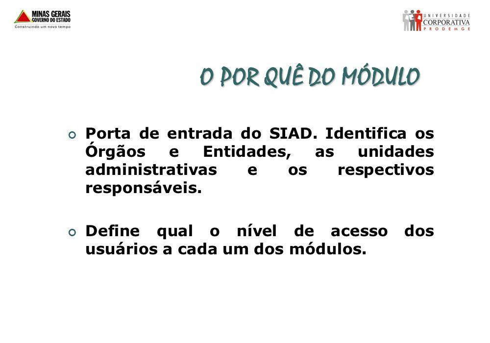 O POR QUÊ DO MÓDULO Porta de entrada do SIAD. Identifica os Órgãos e Entidades, as unidades administrativas e os respectivos responsáveis. Define qual