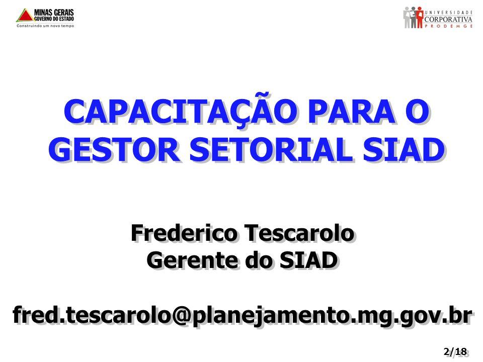 CAPACITAÇÃO PARA O GESTOR SETORIAL SIAD Frederico Tescarolo Gerente do SIAD fred.tescarolo@planejamento.mg.gov.br Frederico Tescarolo Gerente do SIAD