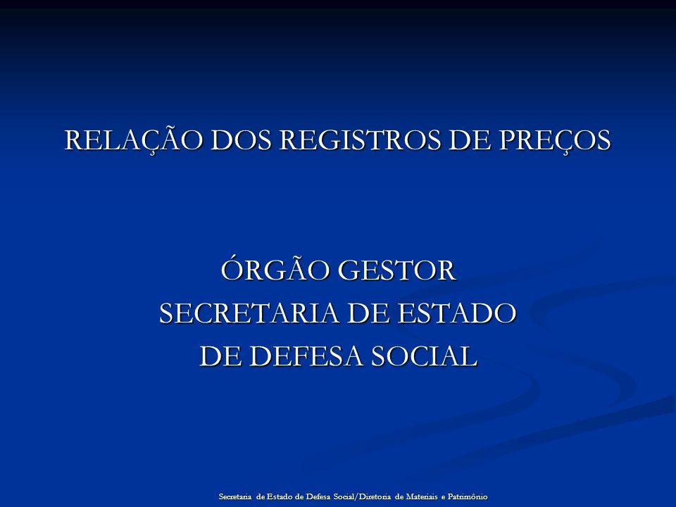 RELAÇÃO DOS REGISTROS DE PREÇOS ÓRGÃO GESTOR SECRETARIA DE ESTADO DE DEFESA SOCIAL Secretaria de Estado de Defesa Social/Diretoria de Materiais e Patr
