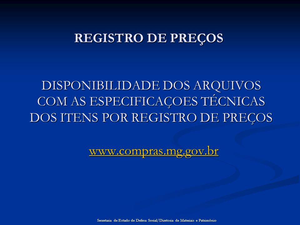 DISPONIBILIDADE DOS ARQUIVOS COM AS ESPECIFICAÇOES TÉCNICAS DOS ITENS POR REGISTRO DE PREÇOS www.compras.mg.gov.br REGISTRO DE PREÇOS Secretaria de Es