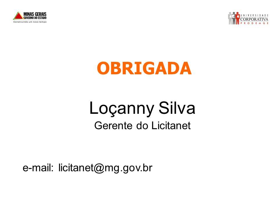 OBRIGADA Loçanny Silva Gerente do Licitanet e-mail: licitanet@mg.gov.br