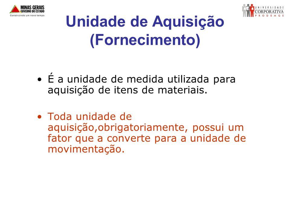 Unidade de Aquisição (Fornecimento) É a unidade de medida utilizada para aquisição de itens de materiais. Toda unidade de aquisição,obrigatoriamente,