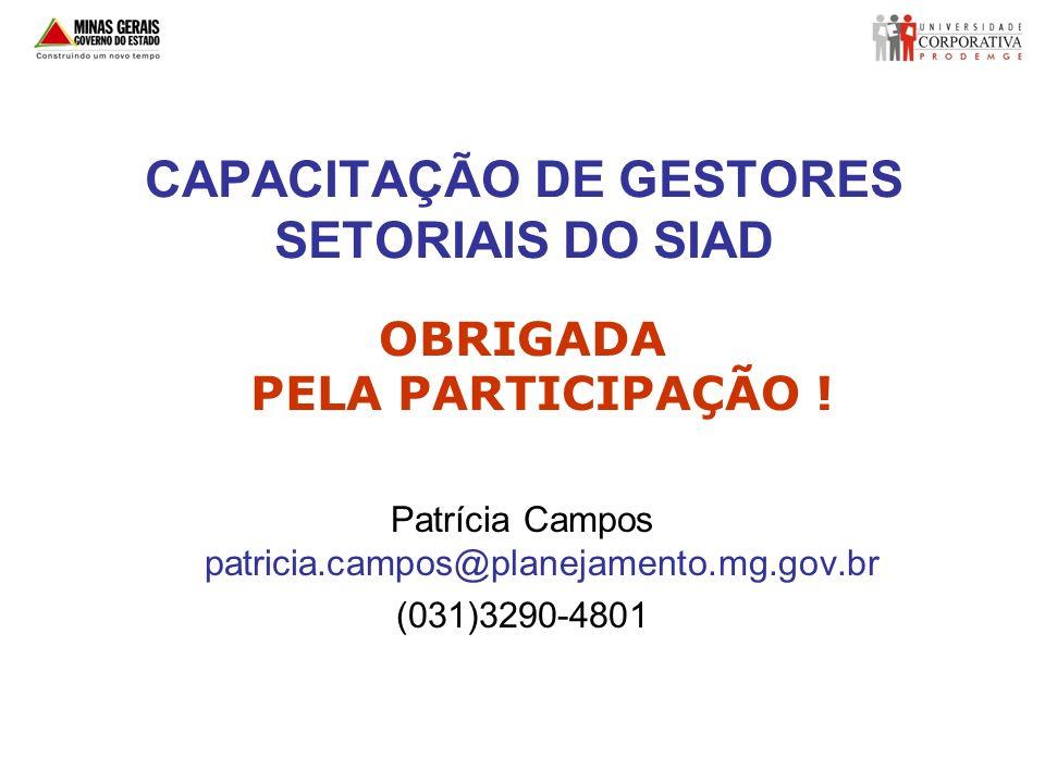 CAPACITAÇÃO DE GESTORES SETORIAIS DO SIAD OBRIGADA PELA PARTICIPAÇÃO ! Patrícia Campos patricia.campos@planejamento.mg.gov.br (031)3290-4801
