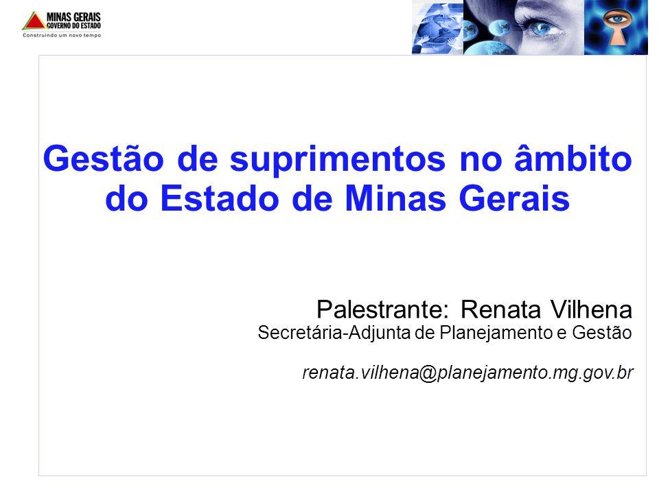 Palestrante: Renata Vilhena Secretária-Adjunta de Planejamento e Gestão renata.vilhena@planejamento.mg.gov.br Gestão de suprimentos no âmbito do Estad