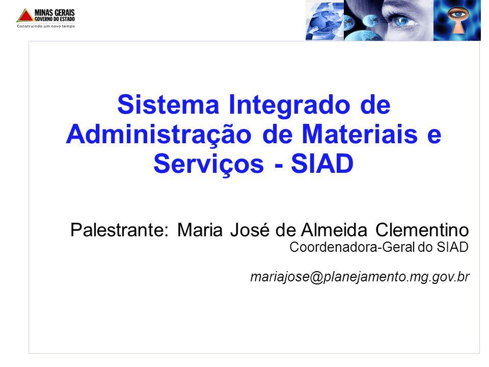 Palestrante: Maria José de Almeida Clementino Coordenadora-Geral do SIAD mariajose@planejamento.mg.gov.br Sistema Integrado de Administração de Materi