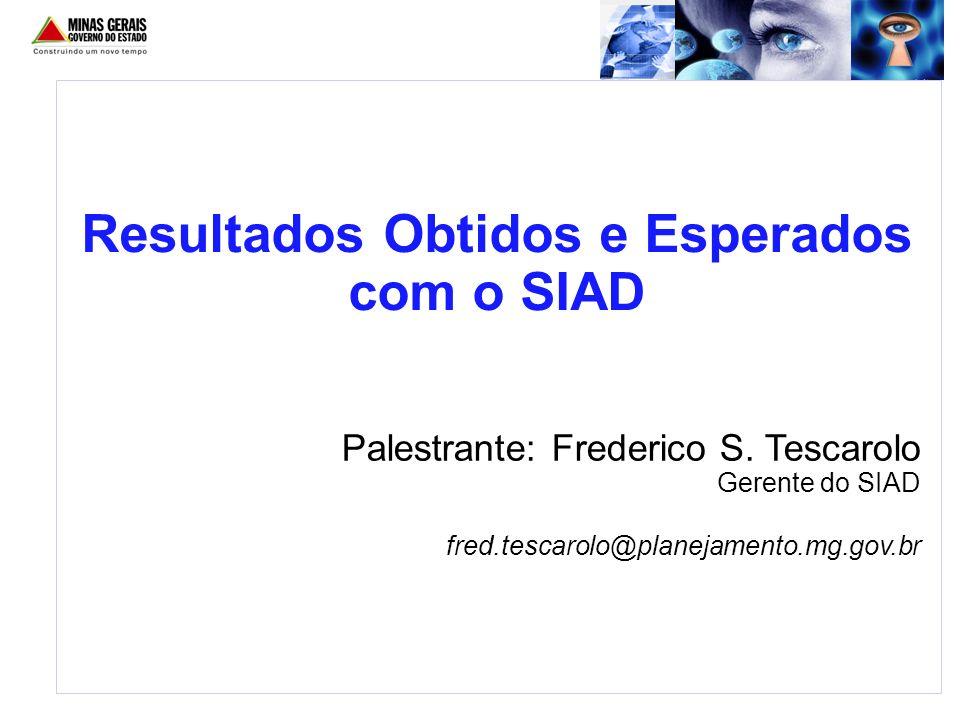 Palestrante: Frederico S. Tescarolo Gerente do SIAD fred.tescarolo@planejamento.mg.gov.br Resultados Obtidos e Esperados com o SIAD