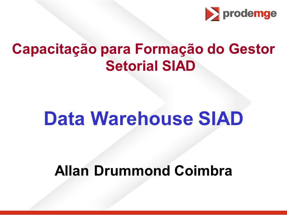 Capacitação para Formação do Gestor Setorial SIAD Data Warehouse SIAD Allan Drummond Coimbra