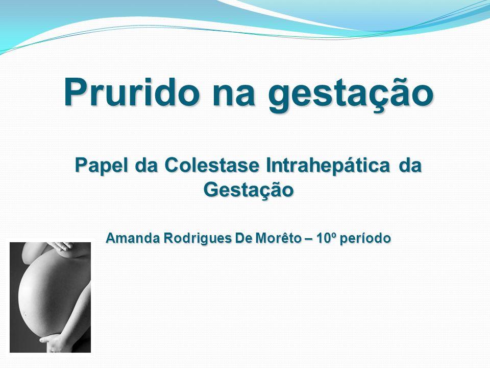 Prurido na gestação Papel da Colestase Intrahepática da Gestação Amanda Rodrigues De Morêto – 10º período