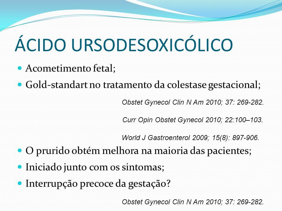 ÁCIDO URSODESOXICÓLICO Acometimento fetal; Gold-standart no tratamento da colestase gestacional; O prurido obtém melhora na maioria das pacientes; Ini
