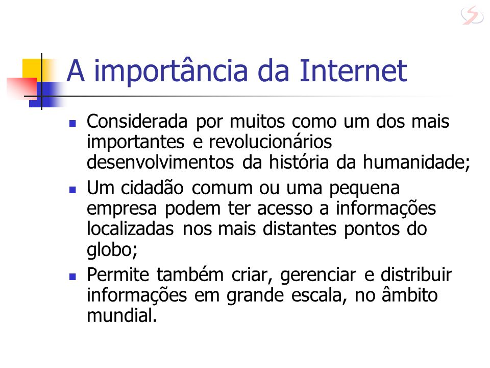 A importância da Internet Com a Internet uma pessoa qualquer pode, de sua própria casa, oferecer um serviço de informação; Influência da Internet em nossas vidas: comunicação áudio-visual entre as pessoas; contato à distância das empresas pelos seus dirigentes; comercialização de objetos e de serviços