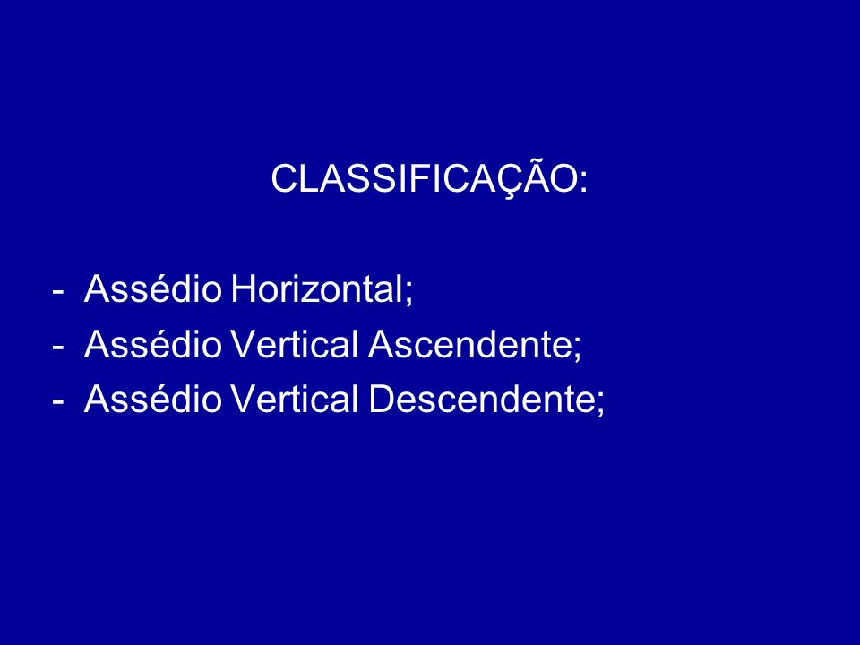 CLASSIFICAÇÃO: -Assédio Horizontal; -Assédio Vertical Ascendente; -Assédio Vertical Descendente;
