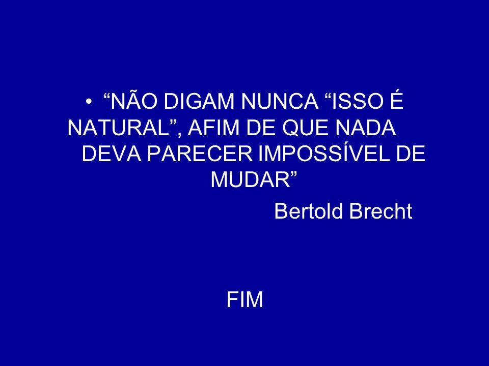 NÃO DIGAM NUNCA ISSO É NATURAL, AFIM DE QUE NADA DEVA PARECER IMPOSSÍVEL DE MUDAR Bertold Brecht FIM