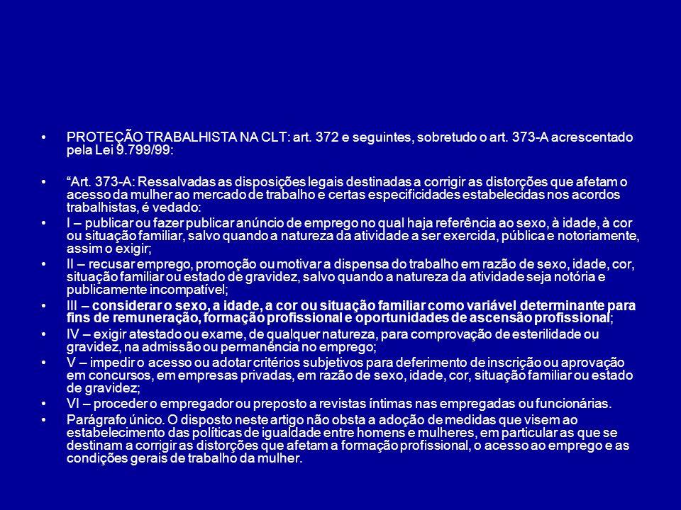 PROTEÇÃO TRABALHISTA NA CLT: art. 372 e seguintes, sobretudo o art. 373-A acrescentado pela Lei 9.799/99: Art. 373-A: Ressalvadas as disposições legai
