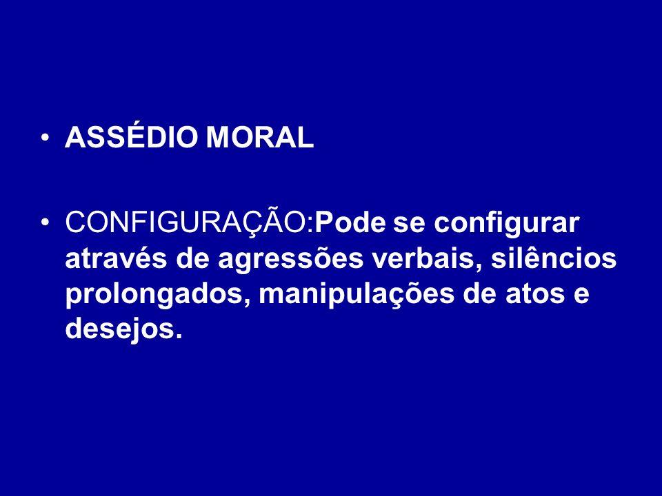 ASSÉDIO MORAL CONFIGURAÇÃO:Pode se configurar através de agressões verbais, silêncios prolongados, manipulações de atos e desejos.