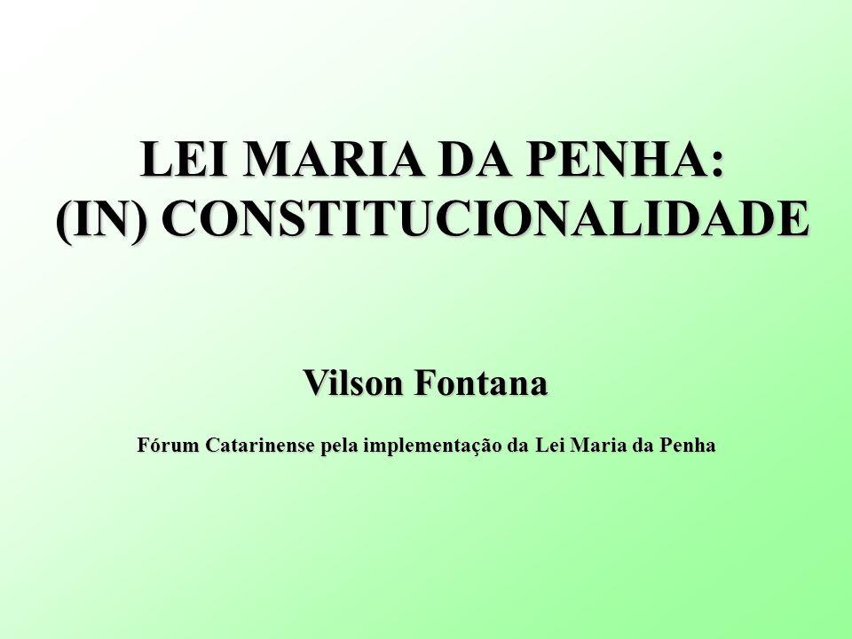 LEI MARIA DA PENHA: (IN) CONSTITUCIONALIDADE Vilson Fontana Fórum Catarinense pela implementação da Lei Maria da Penha