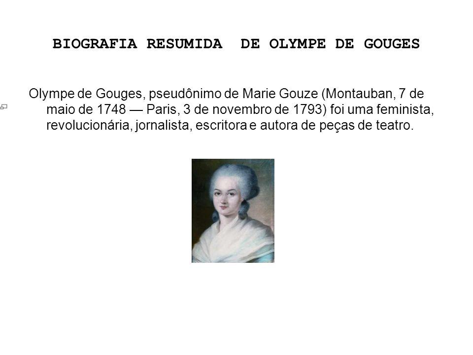 BIOGRAFIA RESUMIDA DE OLYMPE DE GOUGES Olympe de Gouges, pseudônimo de Marie Gouze (Montauban, 7 de maio de 1748 Paris, 3 de novembro de 1793) foi uma