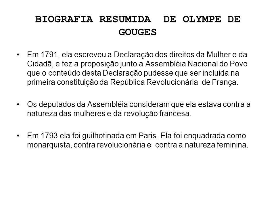 BIOGRAFIA RESUMIDA DE OLYMPE DE GOUGES Em 1791, ela escreveu a Declaração dos direitos da Mulher e da Cidadã, e fez a proposição junto a Assembléia Na