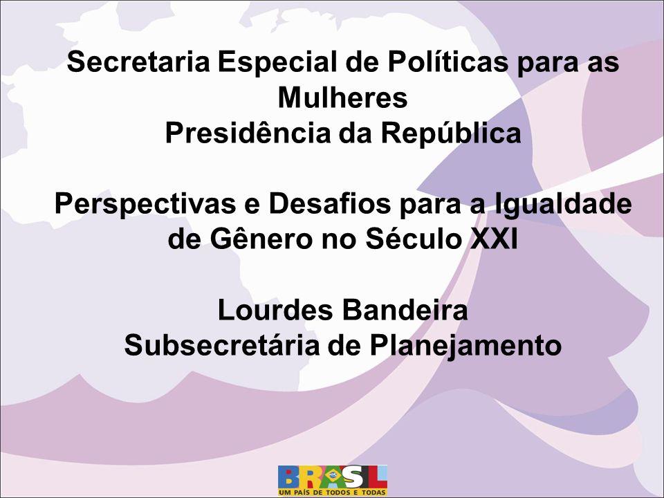 Secretaria Especial de Políticas para as Mulheres Presidência da República Perspectivas e Desafios para a Igualdade de Gênero no Século XXI Lourdes Bandeira Subsecretária de Planejamento