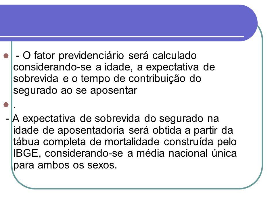 - O fator previdenciário será calculado considerando-se a idade, a expectativa de sobrevida e o tempo de contribuição do segurado ao se aposentar. - A