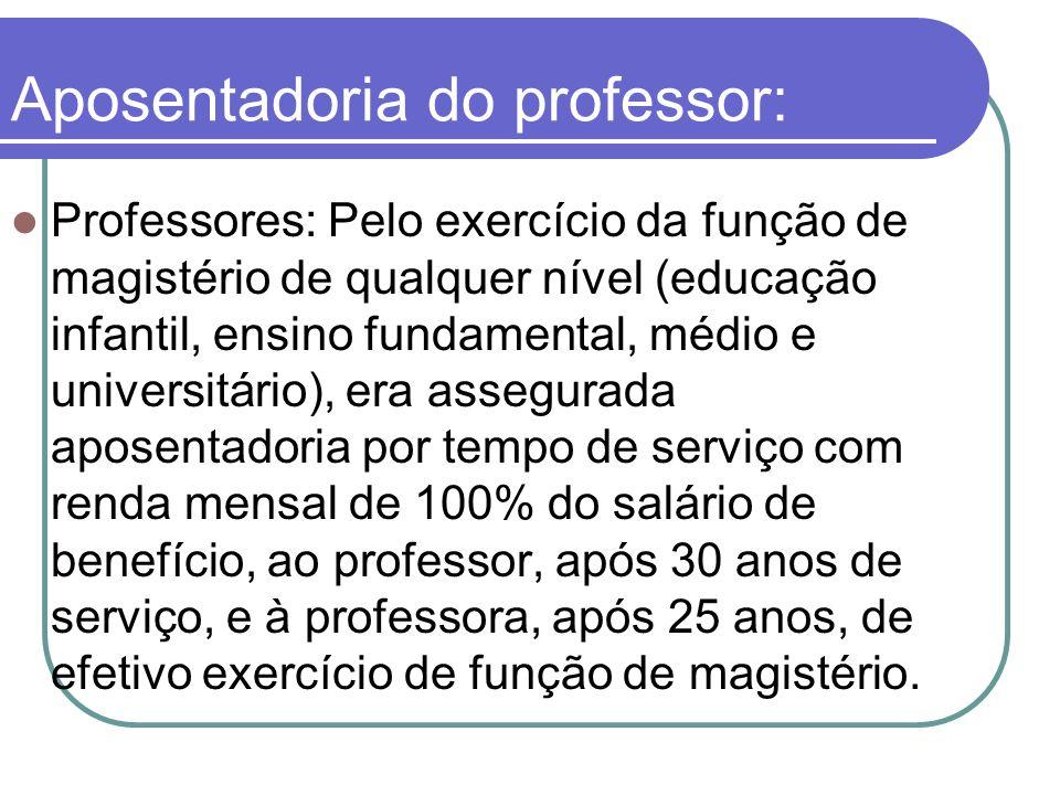 Aposentadoria do professor: Professores: Pelo exercício da função de magistério de qualquer nível (educação infantil, ensino fundamental, médio e univ